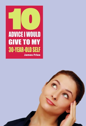 10 Advice I would give to my 30-year-old self