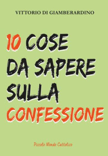 10 cose da sapere sulla confessione. Confessarsi è bello! - Vittorio Di Giamberardino |