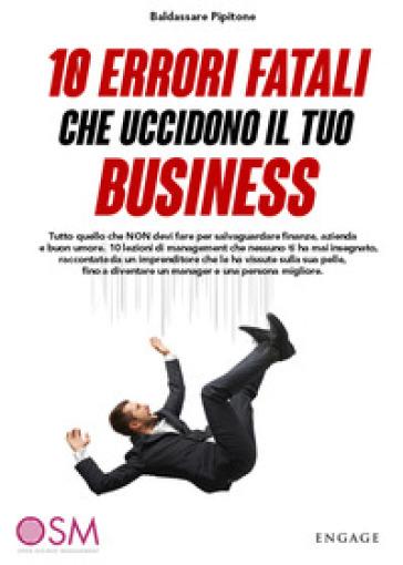 10 errori fatali che uccidono il tuo business. Tutto quello che non devi fare per salvaguardare finanze, azienda e buon umore