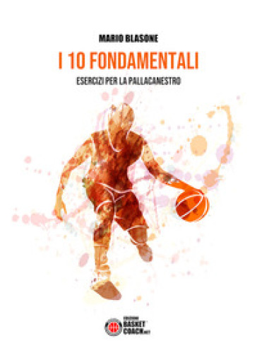 I 10 fondamentali. Esercizi per la pallacanestro - Mario Blasone |