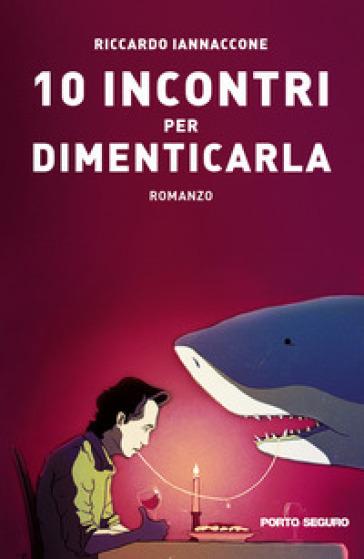 10 incontri per dimenticarla - Riccardo Iannaccone  