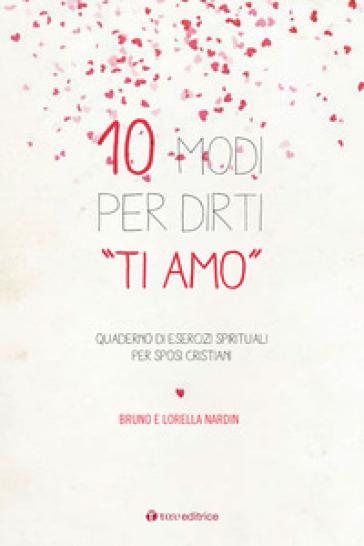 10 modi per dirti «Ti Amo». Quaderno di esercizi spirituali per sposi cristiani - Bruno Nardin |