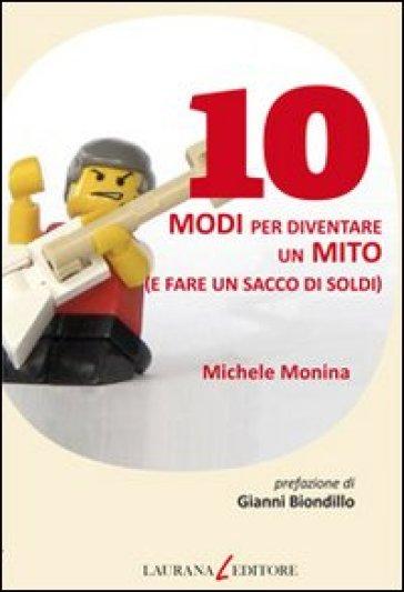 10 modi per diventare un mito (e fare un sacco di soldi) - Michele Monina | Rochesterscifianimecon.com