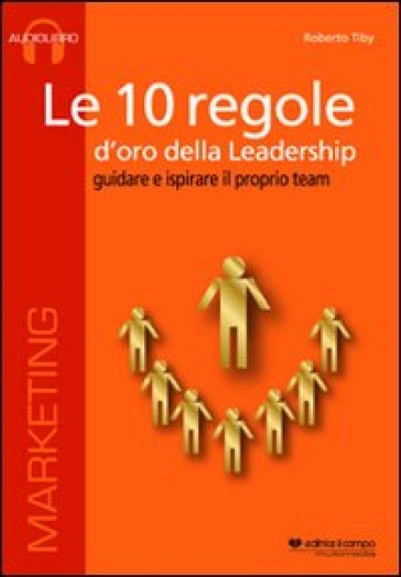 Le 10 regole d'oro della leadership. Guidare e ispisrare il proprio team. CD Audio formato MP3. Audiolibro. CD Audio formato MP3 - Roberto Tiby | Rochesterscifianimecon.com