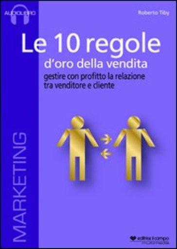Le 10 regole d'oro della vendita. Gestire con profitto la relazione tra venditore e cliente. Audiolibro. CD Audio formato MP3 - Roberto Tiby |