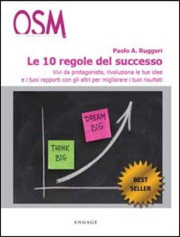 Le 10 regole del successo. Vivi da protagonista, rivoluziona le tue idee e i tuoi rapporti con gli altri per migliorare i tuoi risultati - Paolo A. Ruggeri  