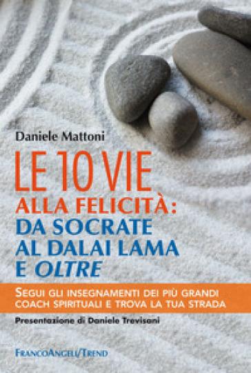 Le 10 vie alla felicità: da Socrate al Dalai Lama e oltre. Segui gli insegnamenti dei più grandi coach spirituali e trova la tua strada - Daniele Mattoni |