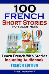 100 French Short Stories for Beginners Learn French with Stories Including Aud