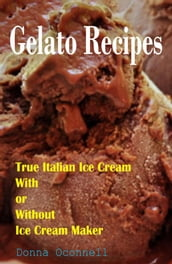 100 Gelato Recipes : True Italian Ice Cream With or Without Ice Cream Maker