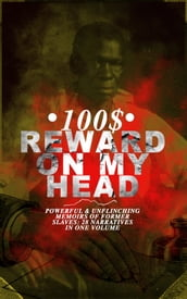 100$ REWARD ON MY HEAD - Powerful & Unflinching Memoirs Of Former Slaves: 28 Narratives in One Volume