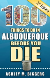 100 Things to Do in Albuquerque Before You Die, Second Edition