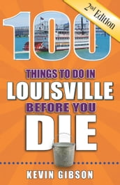 100 Things to Do in Louisville Before You Die, Second Edition