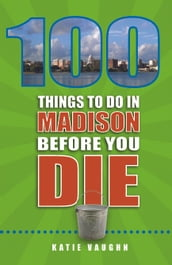 100 Things to Do in Madison Before You Die