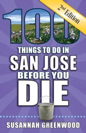 100 Things to Do in San Jose Before You Die, Second Edition