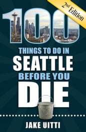 100 Things to Do in Seattle Before You Die, Second Edition