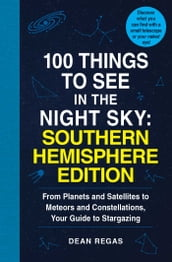100 Things to See in the Night Sky: Southern Hemisphere Edition