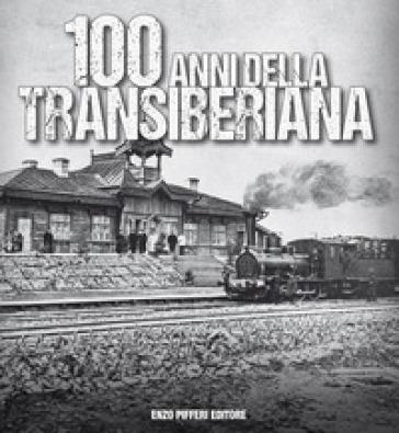 100 anni della Transiberiana. Ediz. illustrata