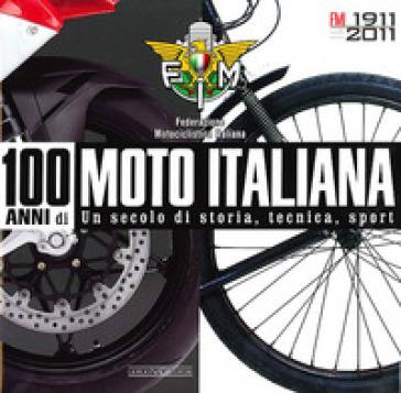 100 anni di moto italiana. 1911-2011. Un secolo di storia, tecnica, sport - Federazione motociclistica italiana |