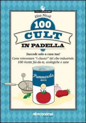 100 cult in padella. Succede solo a casa tua! Come reinventare «i classici» del cibo industriale. 100 ricette fai-da-te, ecologiche e sane - Elisa Nicoli |