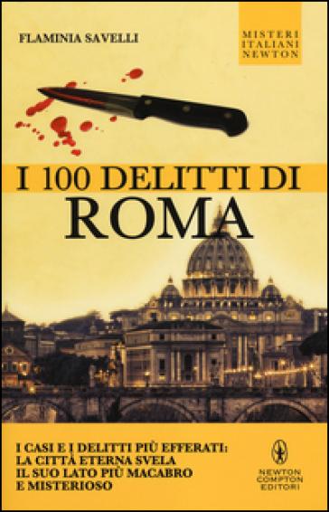I 100 delitti di Roma. I casi e i delitti più efferati: la città eterna svela il suo lato più macabro e misterioso - Flaminia Savelli  