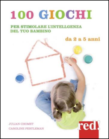 100 giochi per stimolare giorno per giorno l'intelligenza del tuo bambino. Da 2 a 5 anni - Julian Chomet | Rochesterscifianimecon.com