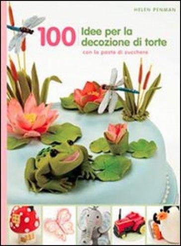 100 idee per decorare le tue torte - Helen Penman | Rochesterscifianimecon.com
