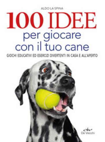 100 idee per giocare con il tuo cane. Giochi educativi ed esercizi divertenti in casa e all'aperto - Aldo La Spina |