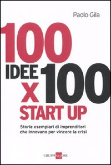 100 idee x 100 start up storie esemplari di imprenditori for Idee start up usa