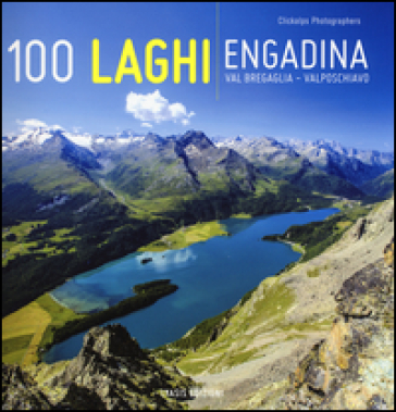 100 laghi. Engadina, Val Bregaglia, Valposchiavo. Ediz. italiana e tedesca - Luca Arzuffi |