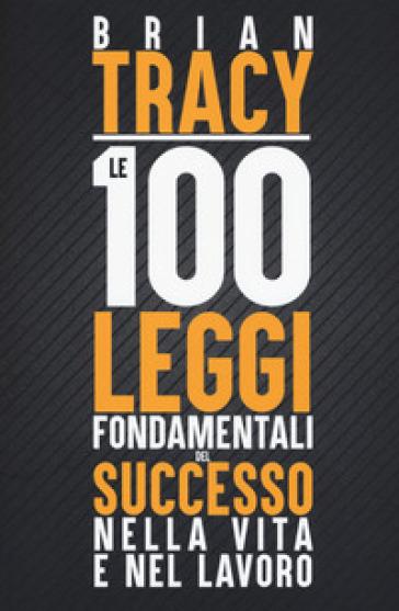Le 100 leggi fondamentali del successo nella vita e nel lavoro - Brian Tracy |