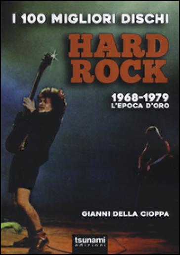 I 100 migliori dischi hard rock. 1968-1979, l'epoca d'oro - Gianni Della Cioppa | Thecosgala.com