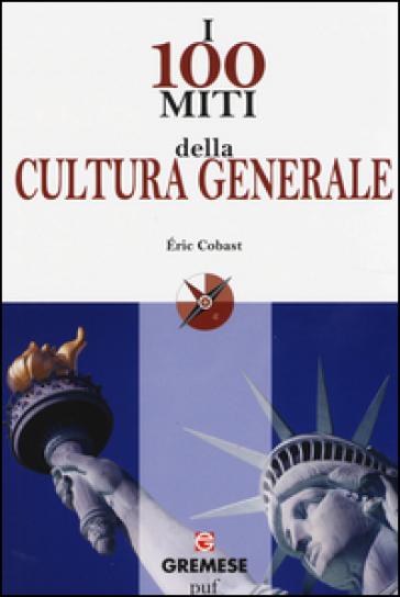 I 100 miti della cultura generale - Eric Cobast |
