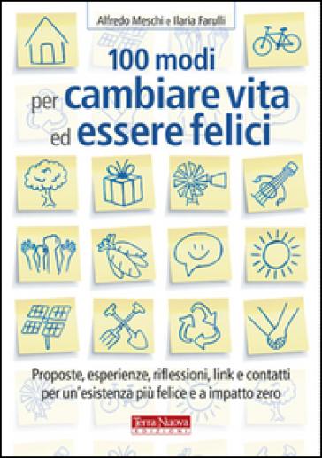100 modi per cambiare vita ed essere felici. Proposte, esperienze, riflessioni, link e contatti per un'esistenza più felice a impatto zero - Alfredo Meschi pdf epub