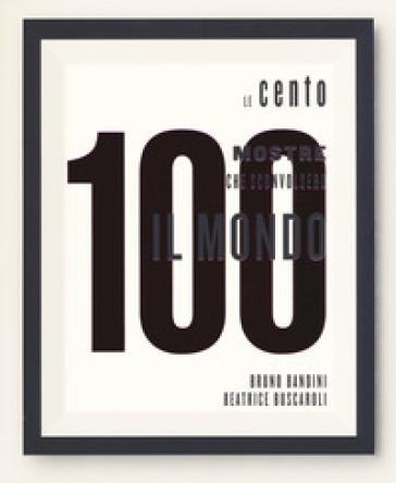 Le 100 mostre che sconvolsero il mondo. Ediz. a colori - B. Bandini | Thecosgala.com