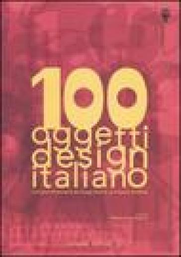 100 oggetti del design italiano. Collezione permanente del design italiano, la Triennale di Milano. Ediz. illustrata - Silvana Annichiarico | Rochesterscifianimecon.com