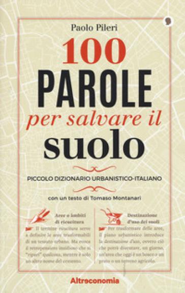 100 parole per salvare il suolo. Piccolo dizionario urbanistico-italiano - Paolo Pileri | Jonathanterrington.com