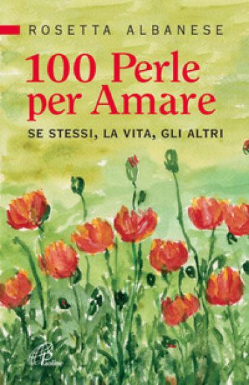 100 perle per amare. Se stessi la vita e gli altri - Rosetta Albanese |