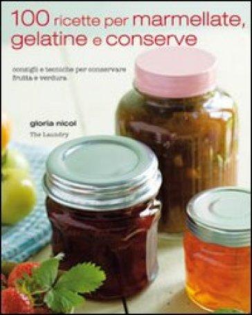 100 ricette per marmellate, gelatine e conserve - Gloria Nicol  