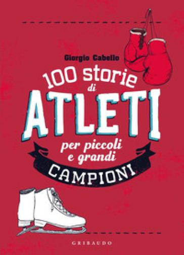 100 storie di atleti per piccoli e grandi campioni - Giorgio Cabello  