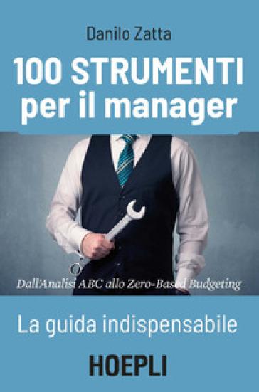 100 strumenti per il manager. La guida indispensabile. Dall'analisi ABC allo Zero-Based Budgeting - Danilo Zatta | Thecosgala.com