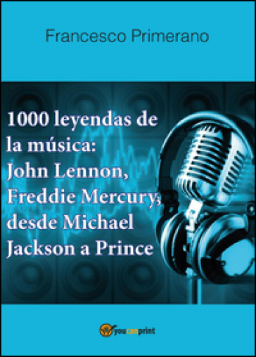 1000 leyendas de la musica: John Lennon, Freddie Mercury, desde Michael Jackson a Prince - Francesco Primerano |