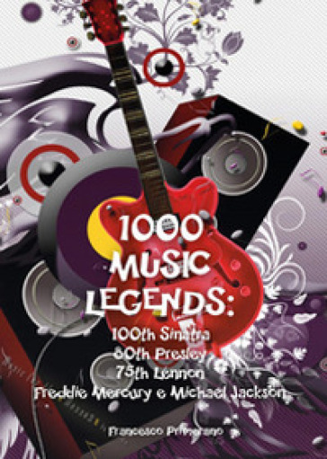 1000 music legends: 100th Sinatra. 80th Presley. 75th Lennon. Freddie Mercury e Michael Jackson - Francesco Primerano |