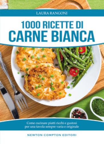 1000 ricette di carne bianca - Laura Rangoni |