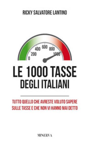 Le 1000 tasse degli italiani. Tutto quello che avreste voluto sapere sulle tasse e che non vi hanno mai detto