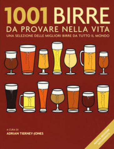 1001 birre da provare nella vita. Una selezione delle migliori birre da tutto il mondo - A. Tierney-Jones |