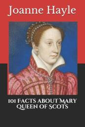 101 Facts about Mary Queen of Scots