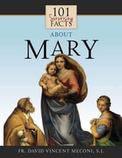 101 Surprising Facts About Mary