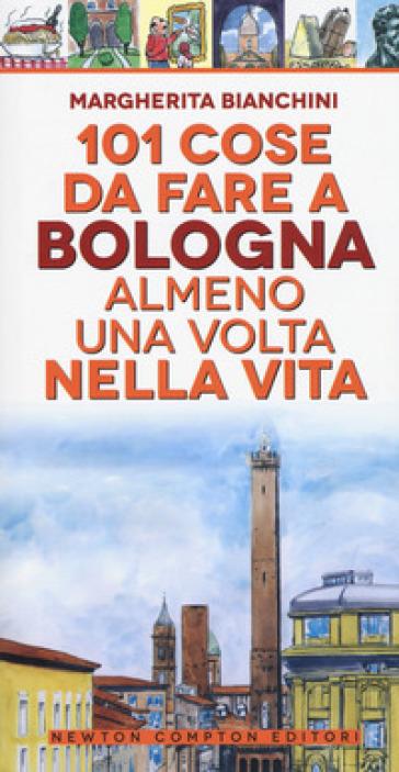 101 cose da fare a Bologna almeno una volta nella vita - Margherita Bianchini |