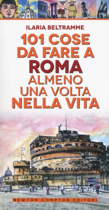 101 cose da fare a Roma almeno una volta nella vita - Ilaria Beltramme |