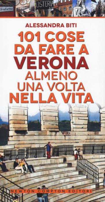 101 cose da fare a Verona almeno una volta nella vita - Alessandra Biti |